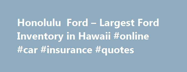 Honolulu Ford – Largest Ford Inventory in Hawaii #online #car #insurance #quotes http://car.remmont.com/honolulu-ford-largest-ford-inventory-in-hawaii-online-car-insurance-quotes/  #dealerships # Welcome to Honolulu Ford Inc Honolulu Ford, located on the Island of Oahu – Proudly Serves Honolulu and the State of Hawaii including Hawaii Kai, Kaneohe, Mililani, Pearl City, Ewa, Kapolei and Kailua.  We Offer More Than Just Friendly Service and We Ship Free to the Neighbor Islands*. What can you…