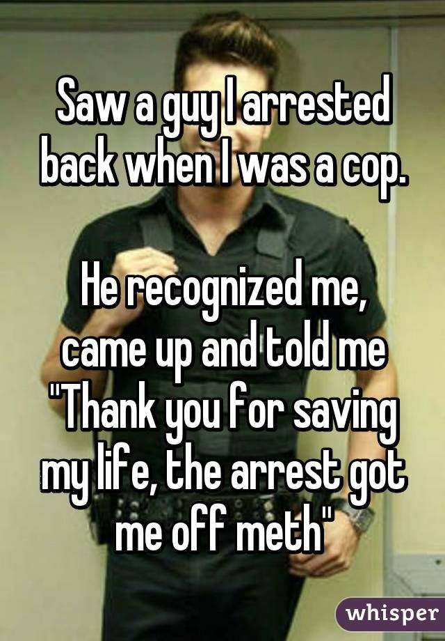 """Saw a guy I arrested back when I was a cop.  He recognized me, came up and told me """"Thank you for saving my life, the arrest got me off meth"""""""