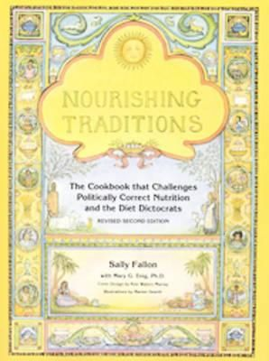 Nourishing Traditions, The Cookbook that Challenges Politically Correct Nutrition and the Diet Dictocrats by Sally Fallon