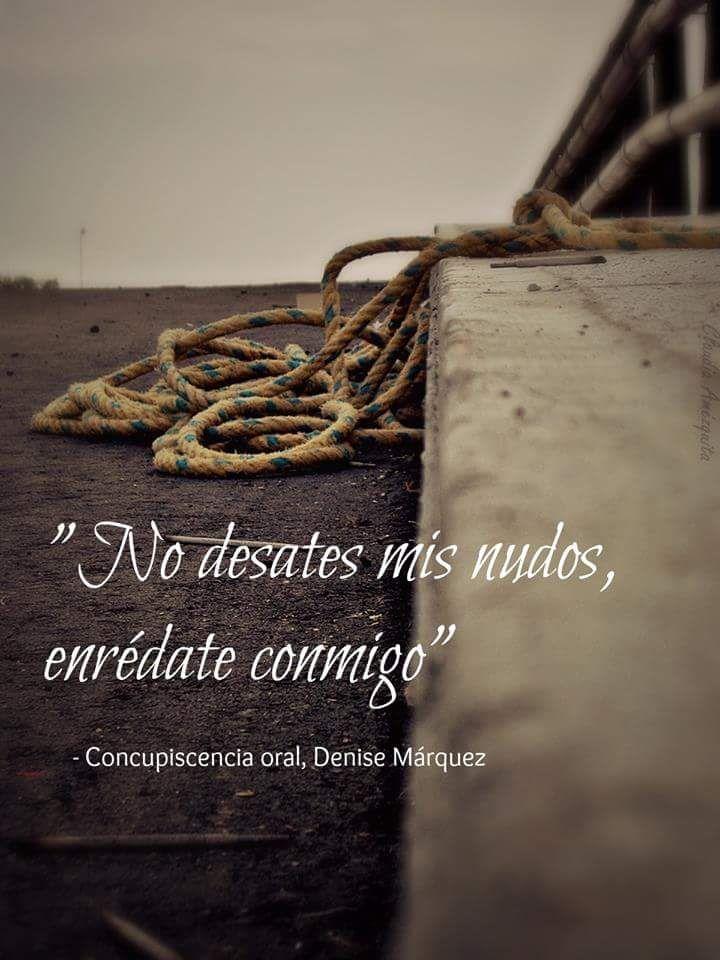 No desates mis nudos, enrédate conmigo. Denise Márquez