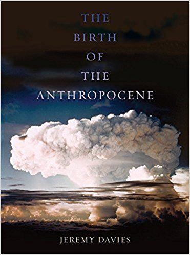 The birth of the Anthropocene / Jeremy Davies.    University of California Press, 2016