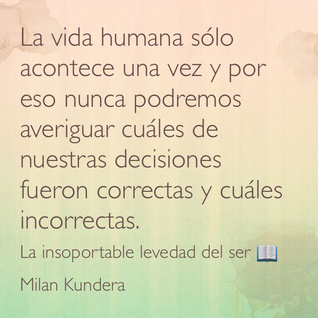 La vida humana sólo acontece una vez y por eso nunca podremos averiguar cuáles de nuestras decisiones fueron correctas y cuáles incorrectas. La insoportable levedad del ser; Milan Kundera.
