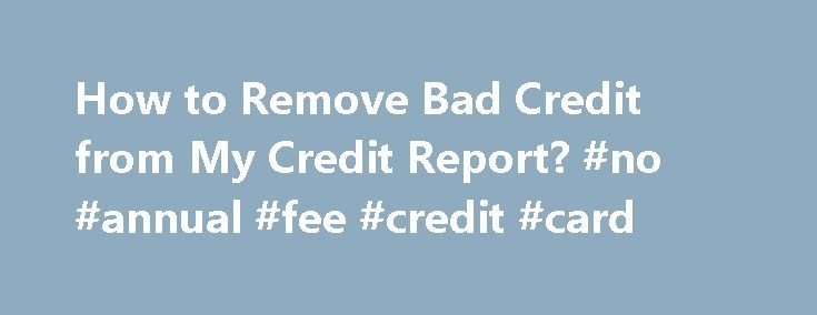 How to Remove Bad Credit from My Credit Report? #no #annual #fee #credit #card http://credit.remmont.com/how-to-remove-bad-credit-from-my-credit-report-no-annual-fee-credit-card/  #get a credit report # How to Remove Bad Credit from My Credit Report? Your credit report is not a Read More...The post How to Remove Bad Credit from My Credit Report? #no #annual #fee #credit #card appeared first on Credit.