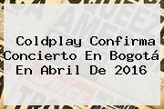 http://tecnoautos.com/wp-content/uploads/imagenes/tendencias/thumbs/coldplay-confirma-concierto-en-bogota-en-abril-de-2016.jpg Coldplay. Coldplay confirma concierto en Bogotá en abril de 2016, Enlaces, Imágenes, Videos y Tweets - http://tecnoautos.com/actualidad/coldplay-coldplay-confirma-concierto-en-bogota-en-abril-de-2016/