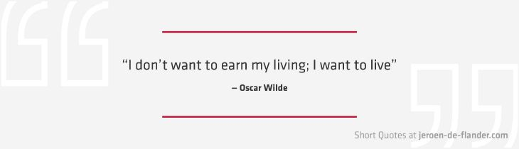 """Short Quotes - """"I don't want to earn my living; I want to live."""" ―Oscar Wilde"""