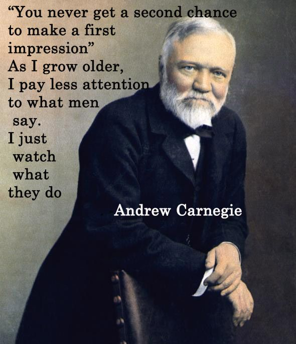 You never get a second chance to make a first impression. As I grow older, I pay less attention to what men say. I just watch what they do. ~ Andrew Carnegie