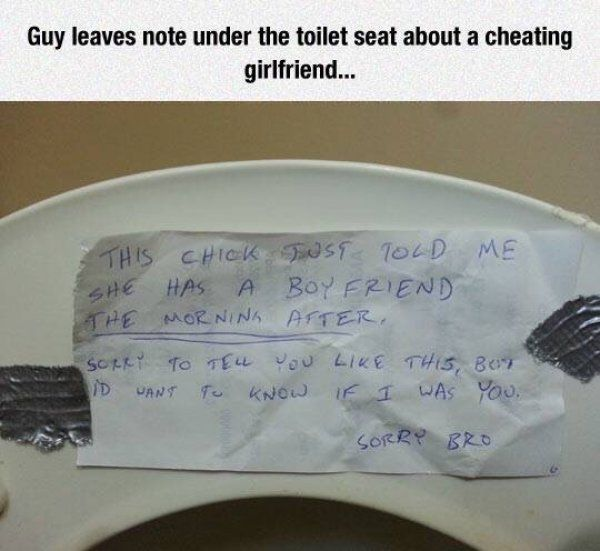 Bro's Before…  This simple sidepiece stayed true to the bro code and quickly alerted his fellow mate following the raunchy romp he had just participated in after learning the woman had a significant other. The clever character decided to tape a note alerting the boyfriend under the toilet seat in hopes that he would get to it before his two-timing girlfriend. One can only imagine what was running through his head as he scribbled the sloppy note. We wonder how this saga ended.