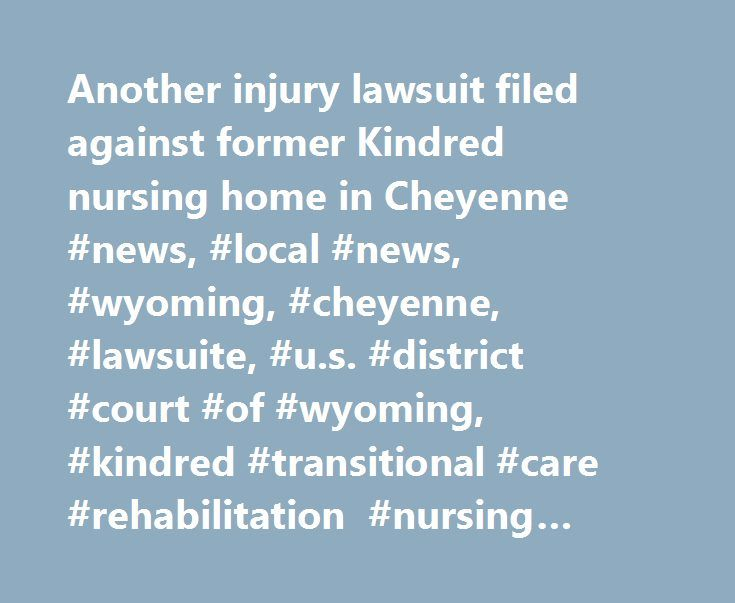 Another injury lawsuit filed against former Kindred nursing home in Cheyenne #news, #local #news, #wyoming, #cheyenne, #lawsuite, #u.s. #district #court #of #wyoming, #kindred #transitional #care #rehabilitation #nursing #home, #nursing #home http://mobile.nef2.com/another-injury-lawsuit-filed-against-former-kindred-nursing-home-in-cheyenne-news-local-news-wyoming-cheyenne-lawsuite-u-s-district-court-of-wyoming-kindred-transitional-care-reh/  # Another injury lawsuit filed against former…