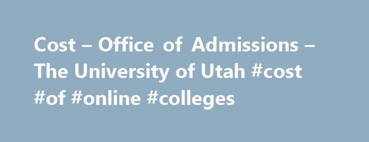 Cost – Office of Admissions – The University of Utah #cost #of #online #colleges http://ghana.remmont.com/cost-office-of-admissions-the-university-of-utah-cost-of-online-colleges/  # All costs are subject to change without notice and are expected to increase annually. The Cost of Attendance is based on estimated figures and may not accurately reflect an individual students costs. The combination of the direct and indirect costs will be used to determine financial aid. *Please note, this rate…