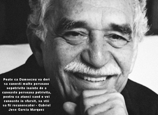 Poate ca Dumnezeu va dori sa cunosti multe persoane nepotrivite inainte de a cunoaste persoana potrivita, pentru ca atunci cand o vei cunoaste in sfarsit, sa stii sa fii recunoscator - Gabriel Jose Garcia Marquez