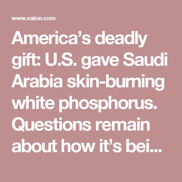 America's deadly gift: U.S. gave Saudi Arabia skin-burning white phosphorus. Questions remain about how it's being used in Yemen - Salon.com
