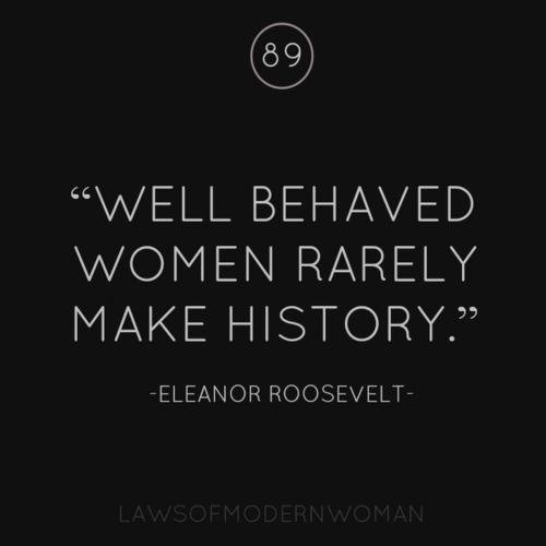 Well behaved women rarely make history - Eleanor Roosevelt