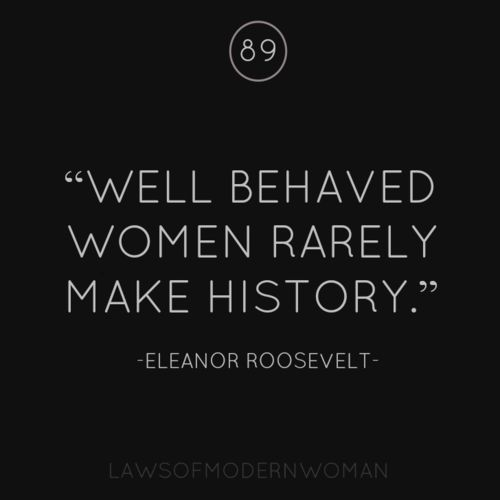 well behaved women rarely make history - Inspirational life quote