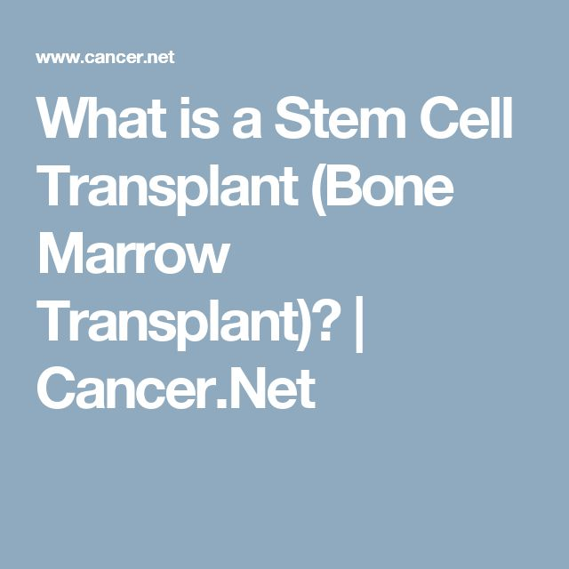 What is a Stem Cell Transplant (Bone Marrow Transplant)?  | Cancer.Net