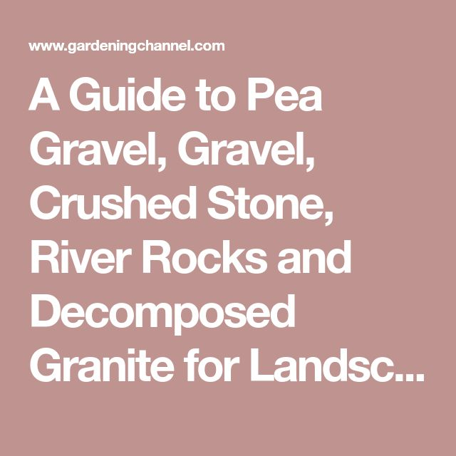 A Guide to Pea Gravel, Gravel, Crushed Stone, River Rocks and Decomposed Granite for Landscaping - Gardening Channel