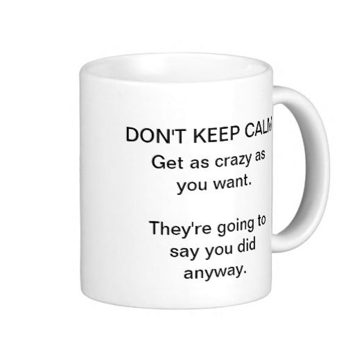 """Personalize Funny Keep Calm Mugs - This funny mug says """"DON""""T KEEP CALM. Get as crazy as you want, they're going to say you did anyway."""""""