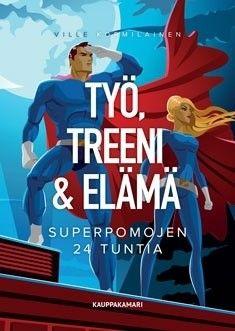 Työ, treeni & elämä : superpomojen 24 tuntia / Kormilainen Ville et al.
