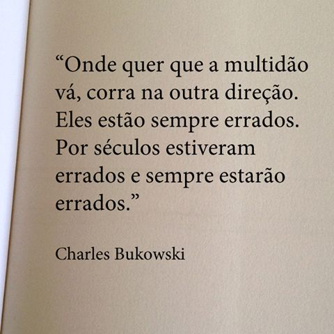 Onde quer que a multidão vá, corra na outra direção. Eles estão sempre errados. Por séculos estiveram errados e sempre estarão errados. Charles Bukowski