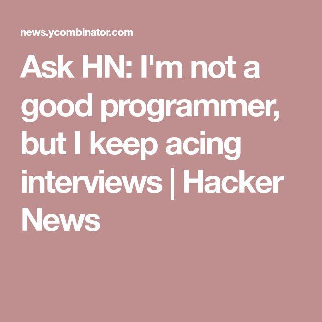 Ask HN: I'm not a good programmer, but I keep acing interviews | Hacker News