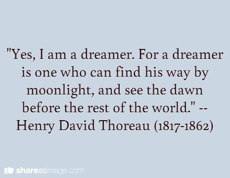 """Yes, I am a dreamer. For a dreamer is one who can find his way by moonlight, and see the dawn before the rest of the world."" -- Henry David Thoreau (1817-1862)"
