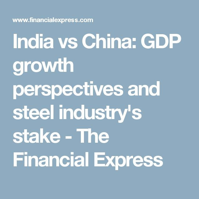 India vs China: GDP growth perspectives and steel industry's stake - The Financial Express