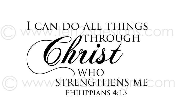 I can do all things through Christ who strengthens me. Phillipians 4:13