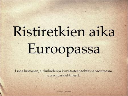 Ristiretket ja keskiaika Suomessa Lisää historian, äidinkielen ja kuvataiteen tehtäviä löydät osoitteesta www.jussalehtinen.fi © Jussa Lehtinen. - ppt lataa