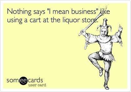 """Nothing says """"I mean business"""" like using a cart at the liquor store."""
