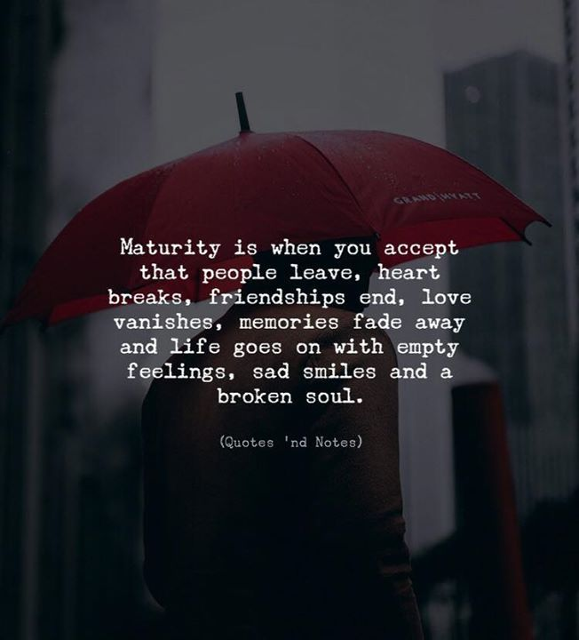 Maturity is when you accept that people leave, heart breaks, friendships end, love vanishes, memories fade away and life goes on with empty feelings, sad smiles and a broken soul. —via...