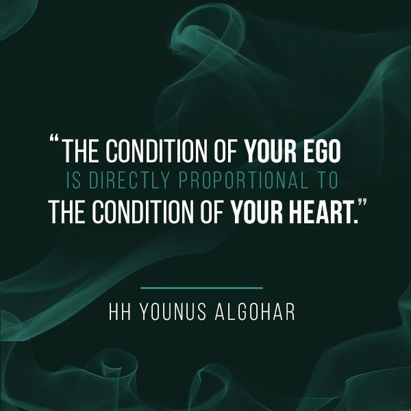 'The condition of your Ego is directly proportional to the condition of your heart.' - His Holiness Younus AlGohar