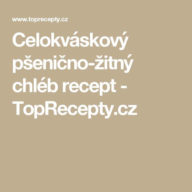 Celokváskový pšenično-žitný chléb recept - TopRecepty.cz