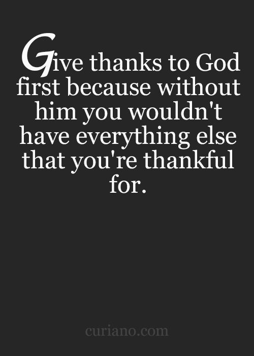 Give thanks to God first because without Him you wouldn't have everything else that you're thankful for.