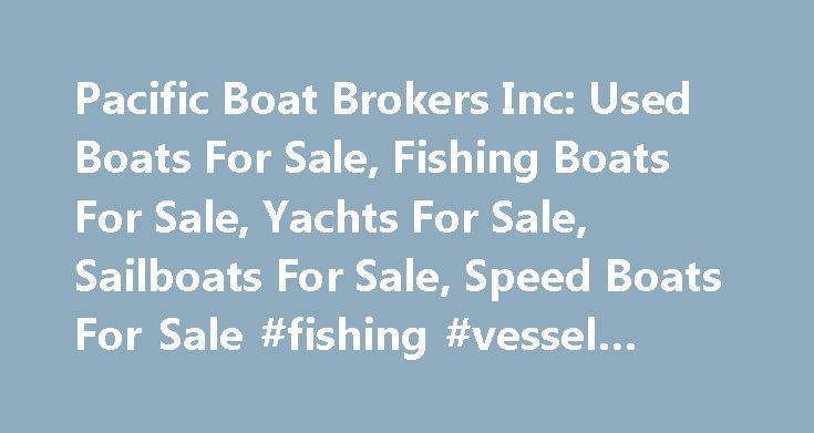 Pacific Boat Brokers Inc: Used Boats For Sale, Fishing Boats For Sale, Yachts For Sale, Sailboats For Sale, Speed Boats For Sale #fishing #vessel #insurance http://poland.remmont.com/pacific-boat-brokers-inc-used-boats-for-sale-fishing-boats-for-sale-yachts-for-sale-sailboats-for-sale-speed-boats-for-sale-fishing-vessel-insurance/  # Boats For Sale BC's Largest Pre-Owned Vessel Brokerage Pacific Boat Brokers Inc. is a leader in the vessel and licence brokerage industry. In business since…