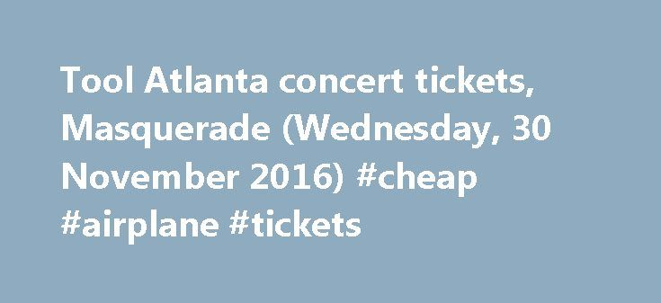 Tool Atlanta concert tickets, Masquerade (Wednesday, 30 November 2016) #cheap #airplane #tickets http://tickets.remmont.com/tool-atlanta-concert-tickets-masquerade-wednesday-30-november-2016-cheap-airplane-tickets/  Tool in Atlanta, 2016 5gig.com does not sell Tool's tickets directly. It only links to third party ticket sellers.The price for Tool's tickets shown here are not exact, the third (...Read More)