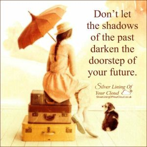 Don't let the shadows of the past darken the doorstep of your future..._More fantastic quotes on: https://www.facebook.com/SilverLiningOfYourCloud  _Follow my Quote Blog on: http://silverliningofyourcloud.wordpress.com/