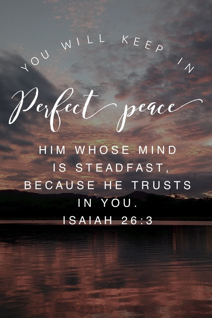 You will keep in perfect peace him whose mind is steadfast, because he trusts in you. Isaiah 26:3 Christian Inspirational Quote