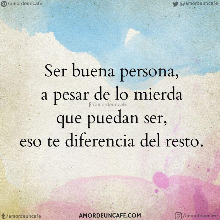 Ser buena persona, a pesar de lo mierda que puedan ser, eso te diferencia del resto.