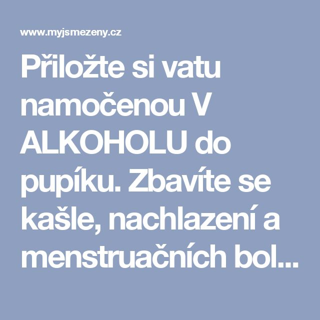 Přiložte si vatu namočenou V ALKOHOLU do pupíku. Zbavíte se kašle, nachlazení a menstruačních bolestí! – myjsmezeny.cz