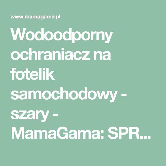 Wodoodporny ochraniacz na fotelik samochodowy - szary - MamaGama: SPRAWDZONE i przydatne akcesoria dla mam i dzieci.