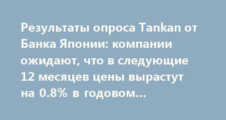 Результаты опроса Tankan от Банка Японии: компании ожидают, что в следующие 12 месяцев цены вырастут на 0.8% в годовом исчислении http://прогноз-валют.рф/%d1%80%d0%b5%d0%b7%d1%83%d0%bb%d1%8c%d1%82%d0%b0%d1%82%d1%8b-%d0%be%d0%bf%d1%80%d0%be%d1%81%d0%b0-tankan-%d0%be%d1%82-%d0%b1%d0%b0%d0%bd%d0%ba%d0%b0-%d1%8f%d0%bf%d0%be%d0%bd%d0%b8%d0%b8-%d0%ba%d0%be/  По итогам сегодняшней публикации опроса Tankan от ЦБ Японии выяснилось, что местные компании ожидают в следующие 12 месяцев инфляционного…