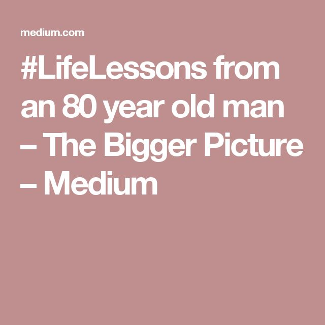 #LifeLessons from an 80 year old man – The Bigger Picture – Medium