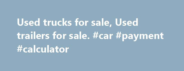 Used trucks for sale, Used trailers for sale. #car #payment #calculator http://england.remmont.com/used-trucks-for-sale-used-trailers-for-sale-car-payment-calculator/  #trucks for sale # Used Trucks for sale in Gauteng, KZN, and Western Cape and the rest of SA Trucks4Sa.co.za is the no.1 online marketplace for heavy light commercial vehicles in South Africa. We provide a user-friendly, online portal for anyone, dealers and private individuals, looking to buy or sell used trucks, truck…