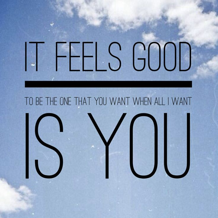 It feels good to be the one that you want...when all i want is you.