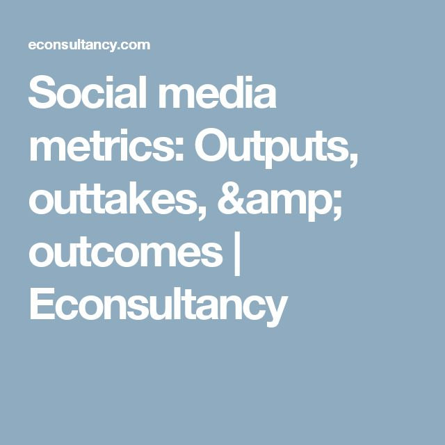 Social media metrics: Outputs, outtakes, & outcomes | Econsultancy