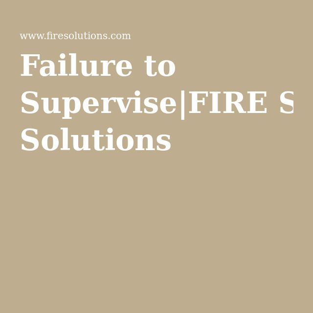 Failure to Supervise|FIRE Solutions |