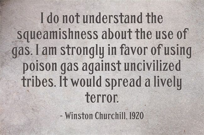 "Let us recall Winston Churchill's deranged view on the use of chemical weapons against Iraqi revolutionaries in 1920, five years after the first major bombardment of poison bomb in World War I, when the Germans dropped chlorine weapons on French & British troops at the Second Battle of Ypres. ""I do not understand the squeamishness about the use of gas. I am strongly in favor of using poison gas against uncivilized tribes. It would spread a lively terror.""  http://www.counterpunch.org/"