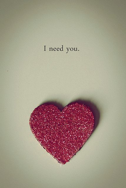 I need to know that you love me, care about me and mainly need me. Because my feelings haven't changed.