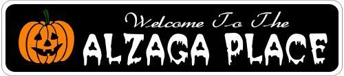 ALZAGA PLACE Lastname Halloween Sign - Welcome to Scary Decor, Autumn, Aluminum - 4 x 18 Inches by The Lizton Sign Shop. $12.99. 4 x 18 Inches. Aluminum Brand New Sign. Rounded Corners. Great Gift Idea. Predrillied for Hanging. ALZAGA PLACE Lastname Halloween Sign - Welcome to Scary Decor, Autumn, Aluminum 4 x 18 Inches - Aluminum personalized brand new sign for your Autumn and Halloween Decor. Made of aluminum and high quality lettering and graphics. Made to la...