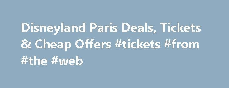 Disneyland Paris Deals, Tickets & Cheap Offers #tickets #from #the #web http://tickets.remmont.com/disneyland-paris-deals-tickets-cheap-offers-tickets-from-the-web/  Disneyland® Paris Tickets & Deals 2 FOR THE PRICE OF 1– Receive a 1 Day / 2 Park for the Price of a 1 Day / 1 Park Booking Period: (...Read More)