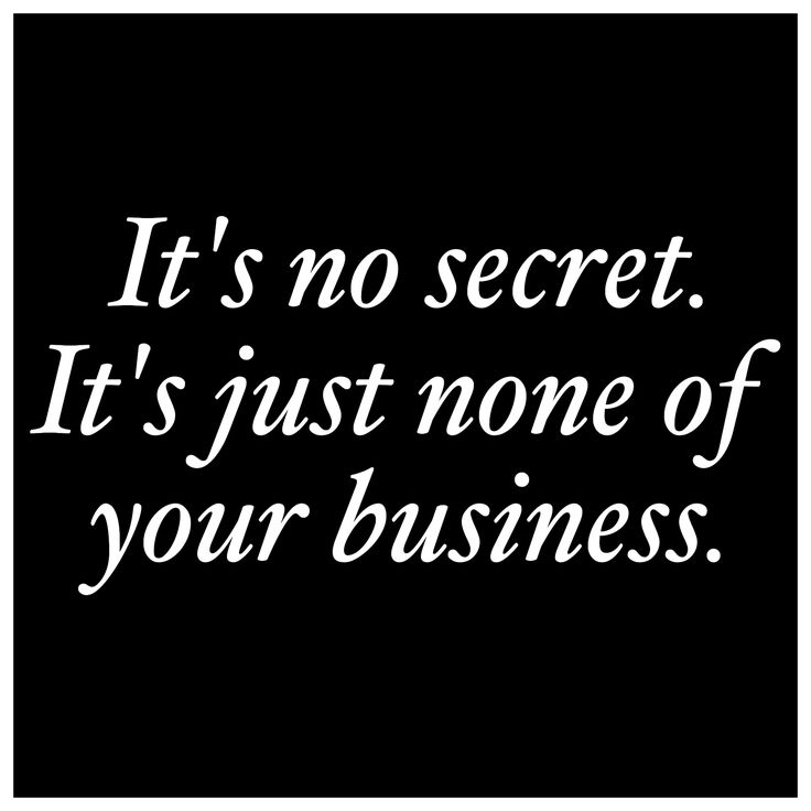 It's no secret. Just remember that privacy does not equate to secrecy. Everything is none of your damn business and you're just attention-starved, nosy and meddlesome.